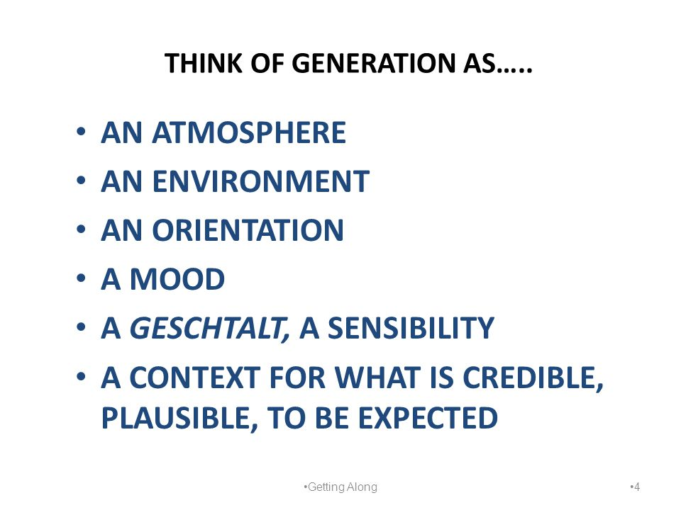 THINK OF GENERATION AS….. AN ATMOSPHERE AN ENVIRONMENT AN ORIENTATION A MOOD A GESCHTALT, A SENSIBILITY A CONTEXT FOR WHAT IS CREDIBLE, PLAUSIBLE, TO