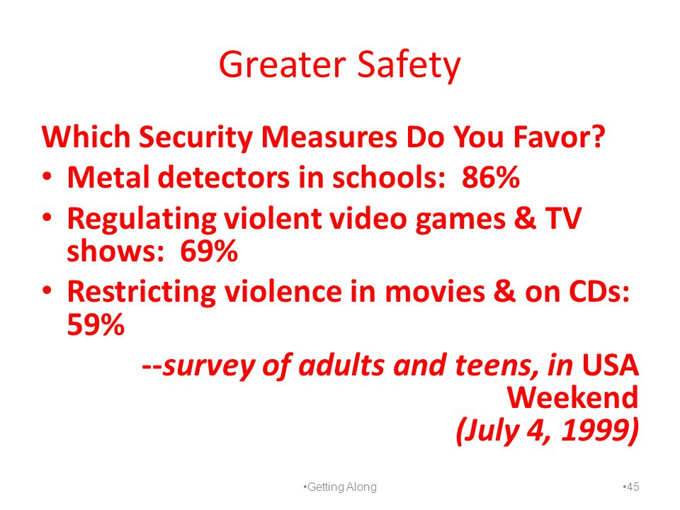 Greater Safety Which Security Measures Do You Favor? Metal detectors in schools: 86% Regulating violent video games & TV shows: 69% Restricting violen