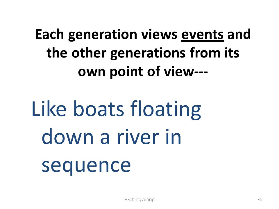 Each generation views events and the other generations from its own point of view--- Like boats floating down a river in sequence Getting Along 5