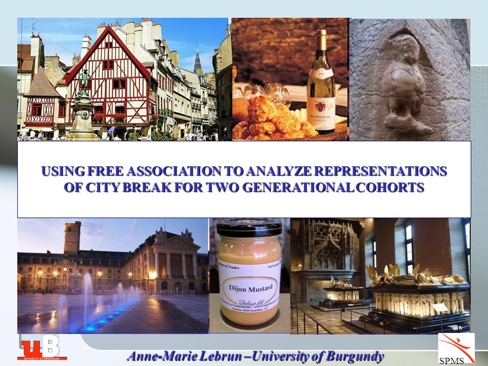 SPMS Anne-Marie Lebrun –University of Burgundy USING FREE ASSOCIATION TO ANALYZE REPRESENTATIONS OF CITY BREAK FOR TWO GENERATIONAL COHORTS