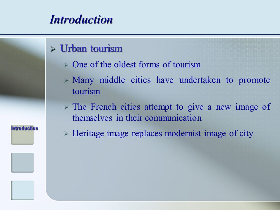Introduction  Urban tourism  One of the oldest forms of tourism  Many middle cities have undertaken to promote tourism  The French cities attempt to give a new image of themselves in their communication  Heritage image replaces modernist image of city Introduction