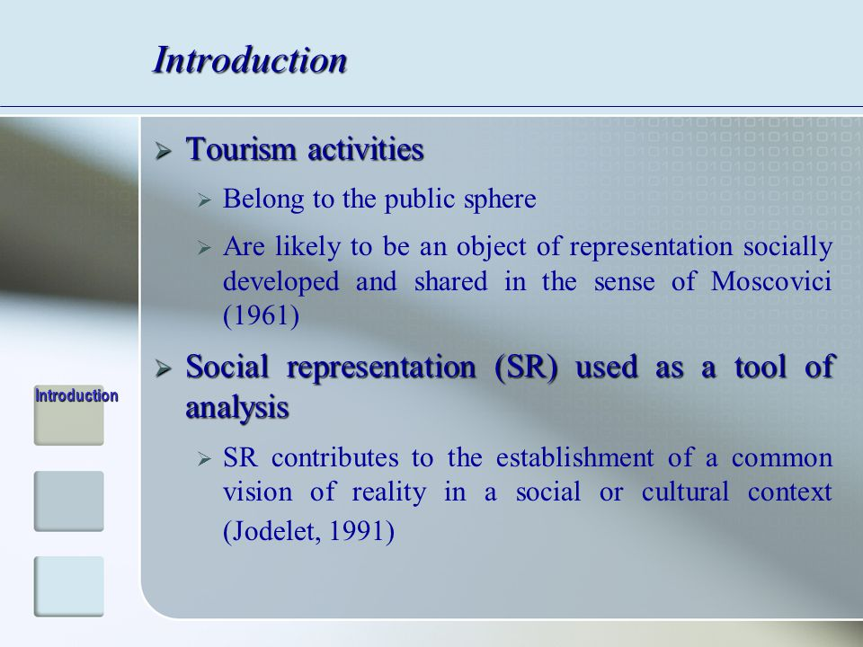 Introduction  Tourism activities  Belong to the public sphere  Are likely to be an object of representation socially developed and shared in the sense of Moscovici (1961)  Social representation (SR) used as a tool of analysis  SR contributes to the establishment of a common vision of reality in a social or cultural context (Jodelet, 1991) Introduction