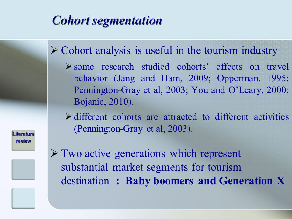 Cohort segmentation  Cohort analysis is useful in the tourism industry  some research studied cohorts' effects on travel behavior (Jang and Ham, 2009; Opperman, 1995; Pennington-Gray et al, 2003; You and O'Leary, 2000; Bojanic, 2010).
