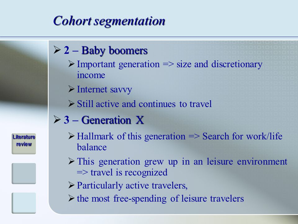 Cohort segmentation Baby boomers  2 – Baby boomers  Important generation => size and discretionary income  Internet savvy  Still active and continues to travel Generation X  3 – Generation X  Hallmark of this generation => Search for work/life balance  This generation grew up in an leisure environment => travel is recognized  Particularly active travelers,  the most free-spending of leisure travelers Literature review