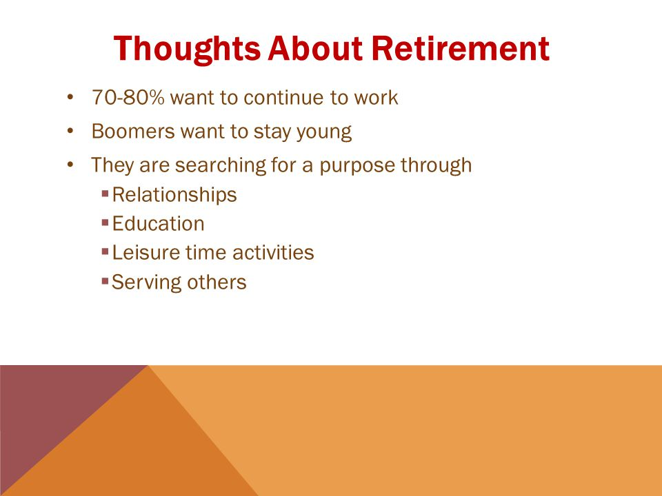 Thoughts About Retirement 70-80% want to continue to work Boomers want to stay young They are searching for a purpose through  Relationships  Education  Leisure time activities  Serving others