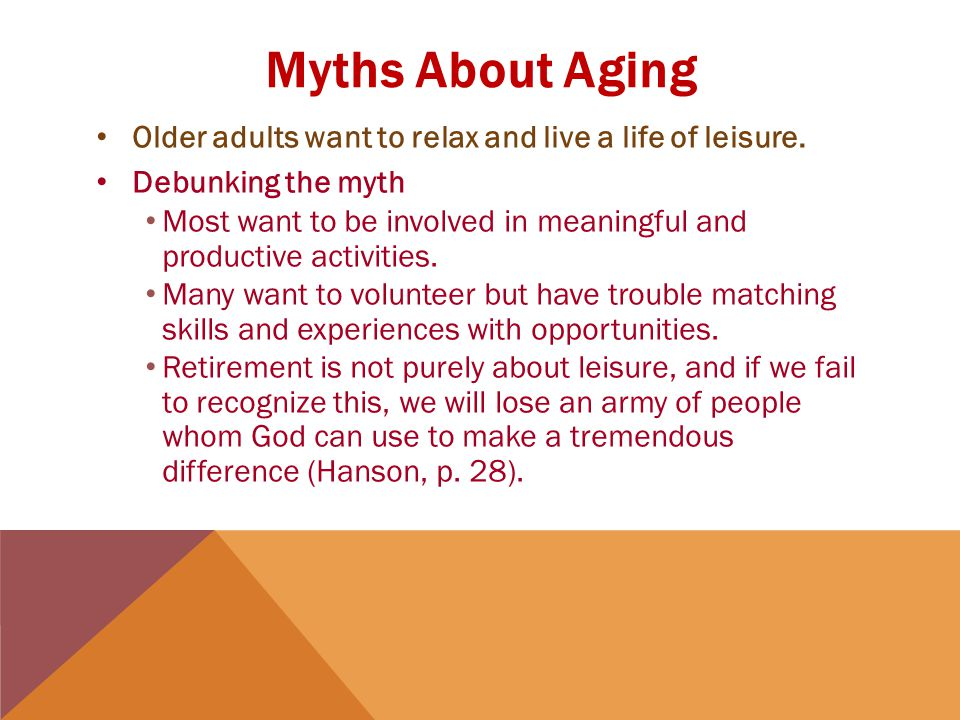 Myths About Aging Older adults want to relax and live a life of leisure.