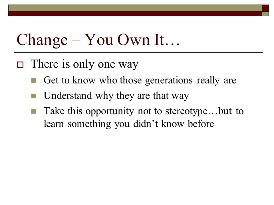 Change – You Own It…  There is only one way Get to know who those generations really are Understand why they are that way Take this opportunity not t