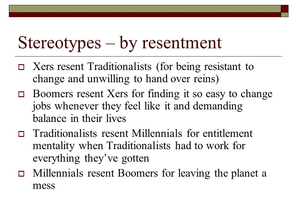 Stereotypes – by resentment  Xers resent Traditionalists (for being resistant to change and unwilling to hand over reins)  Boomers resent Xers for f
