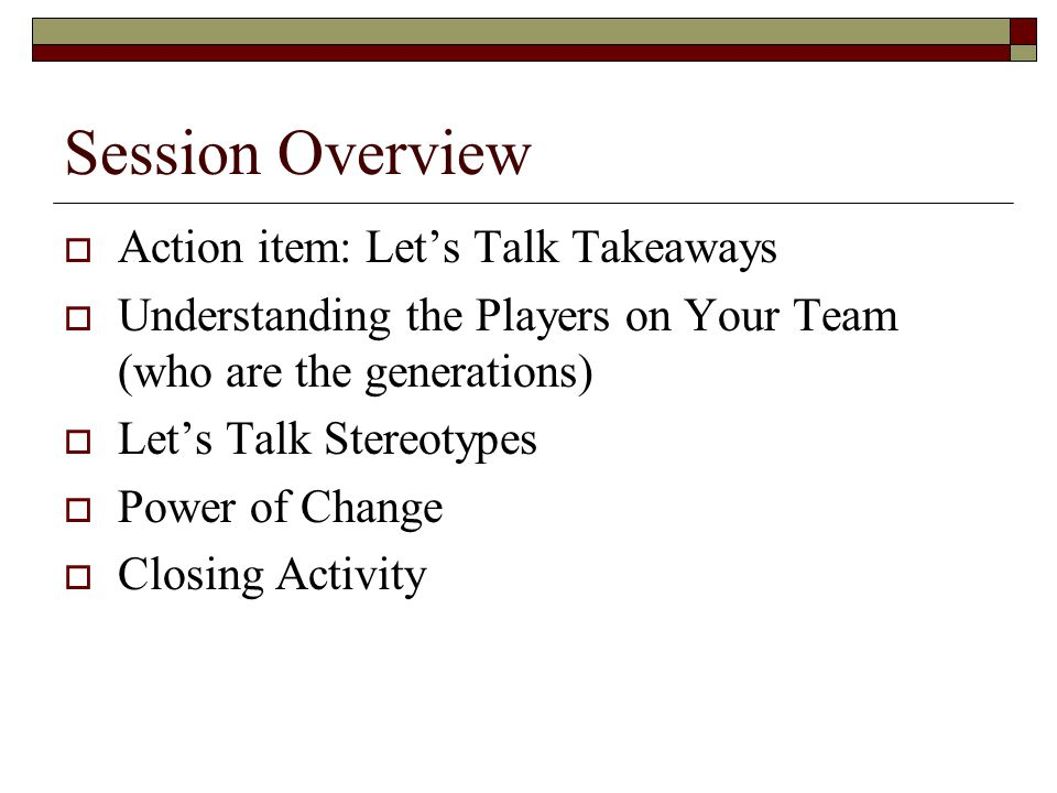 Session Overview  Action item: Let's Talk Takeaways  Understanding the Players on Your Team (who are the generations)  Let's Talk Stereotypes  Pow