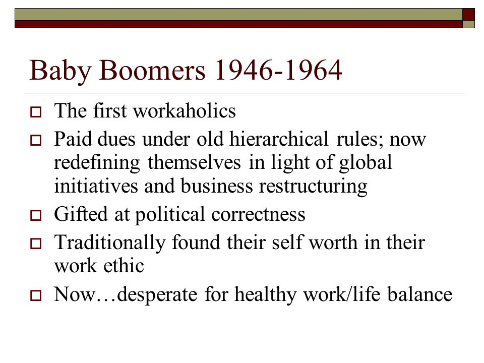 Baby Boomers 1946-1964  The first workaholics  Paid dues under old hierarchical rules; now redefining themselves in light of global initiatives and