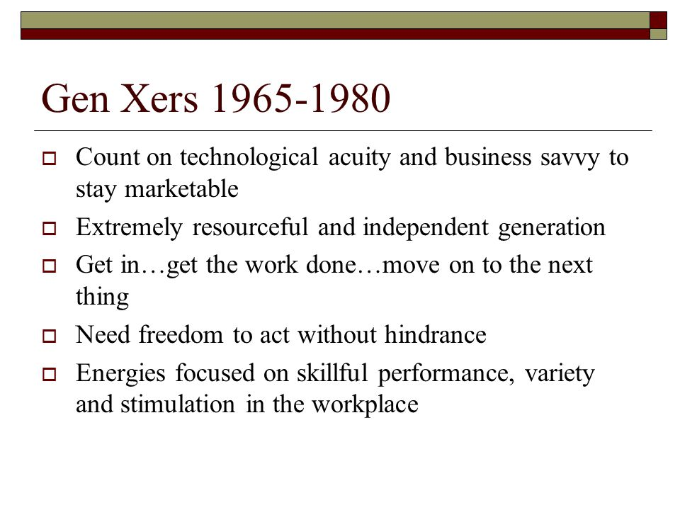 Gen Xers 1965-1980  Count on technological acuity and business savvy to stay marketable  Extremely resourceful and independent generation  Get in…g