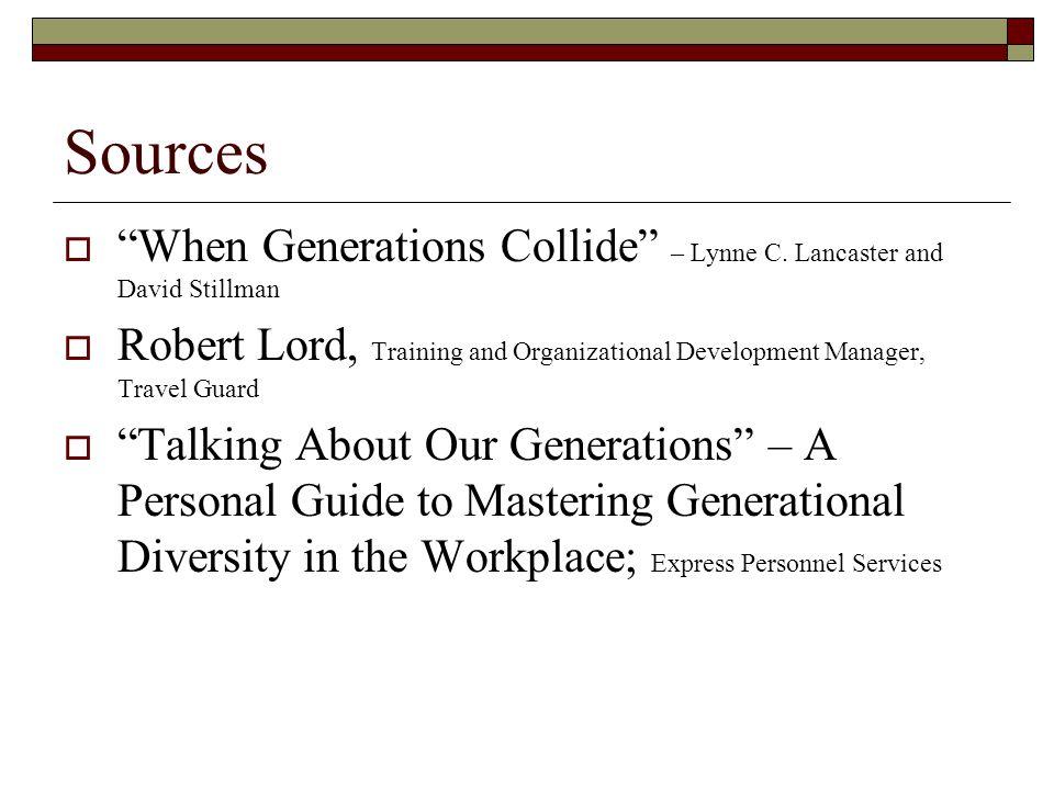 "Sources  ""When Generations Collide"" – Lynne C. Lancaster and David Stillman  Robert Lord, Training and Organizational Development Manager, Travel Gu"