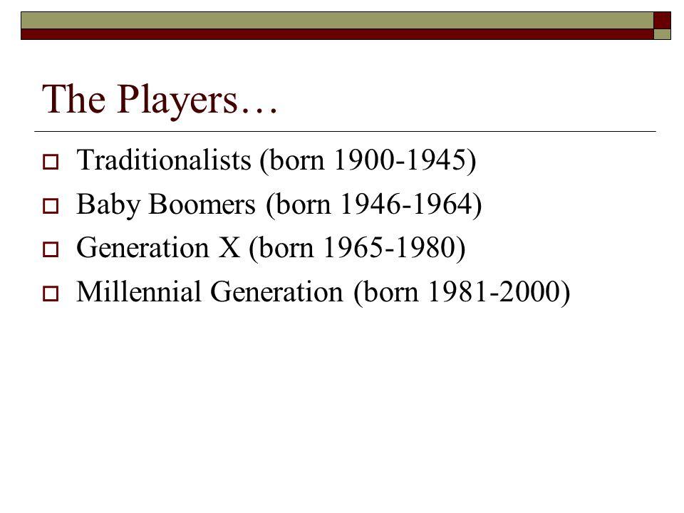 The Players…  Traditionalists (born 1900-1945)  Baby Boomers (born 1946-1964)  Generation X (born 1965-1980)  Millennial Generation (born 1981-200