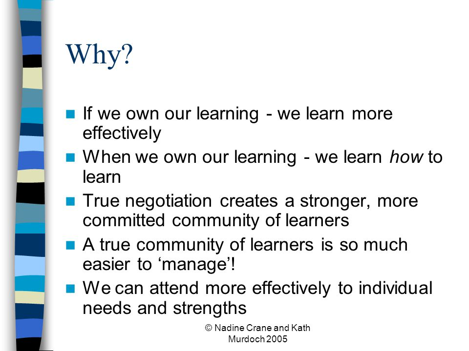 © Nadine Crane and Kath Murdoch 2005 Why? If we own our learning - we learn more effectively When we own our learning - we learn how to learn True neg