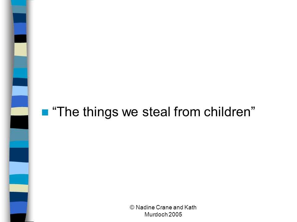 © Nadine Crane and Kath Murdoch 2005 The things we steal from children