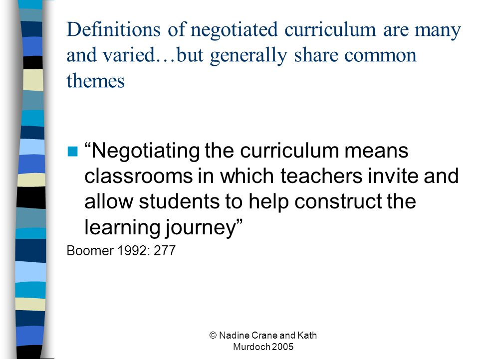 © Nadine Crane and Kath Murdoch 2005 Definitions of negotiated curriculum are many and varied…but generally share common themes Negotiating the curriculum means classrooms in which teachers invite and allow students to help construct the learning journey Boomer 1992: 277