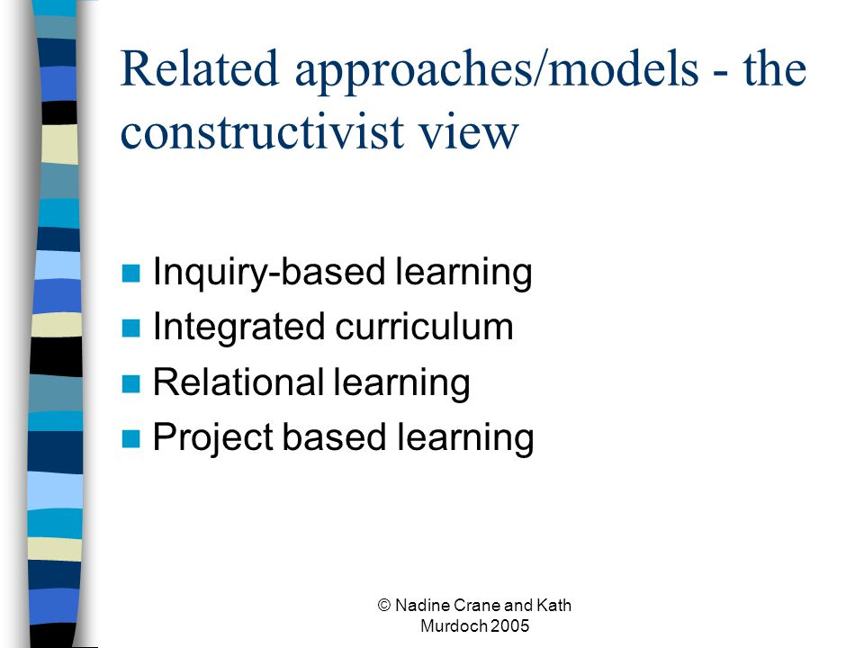 © Nadine Crane and Kath Murdoch 2005 Related approaches/models - the constructivist view Inquiry-based learning Integrated curriculum Relational learning Project based learning