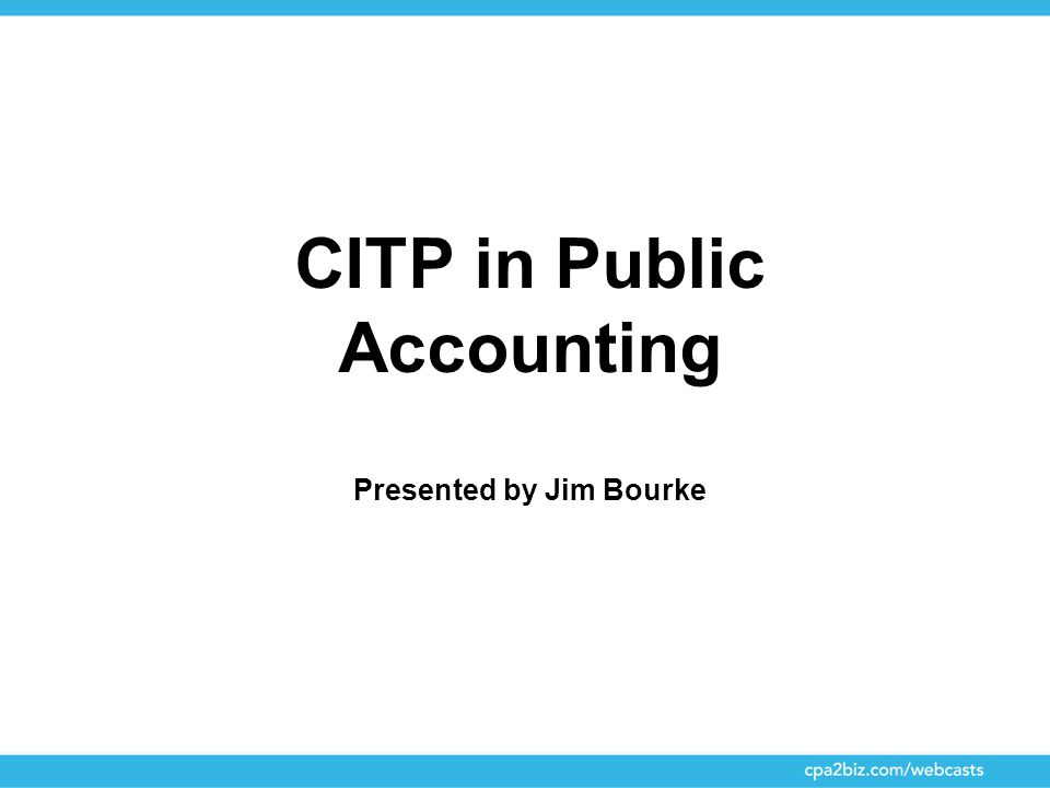 CITP in Public Accounting Presented by Jim Bourke