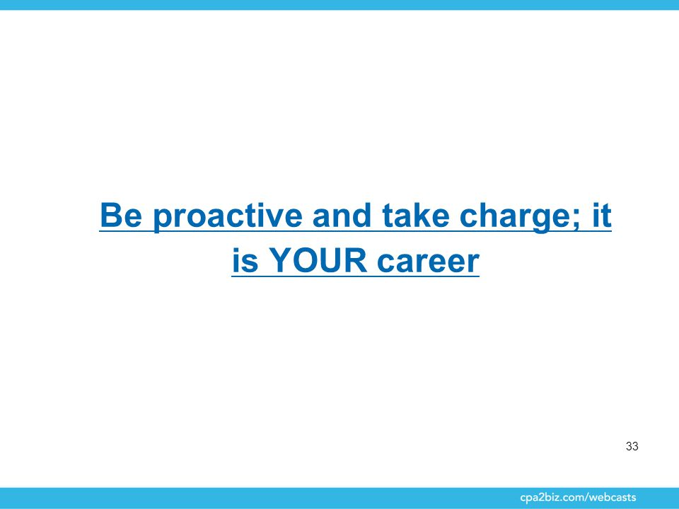 33 Be proactive and take charge; it is YOUR career
