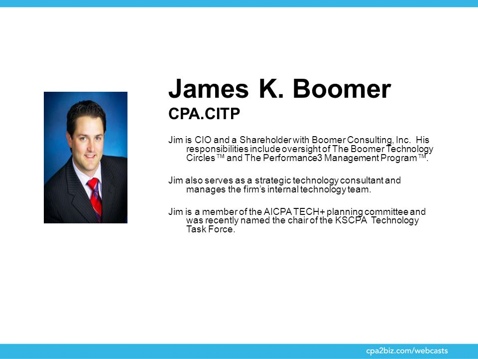 James K. Boomer CPA.CITP Jim is CIO and a Shareholder with Boomer Consulting, Inc. His responsibilities include oversight of The Boomer Technology Cir