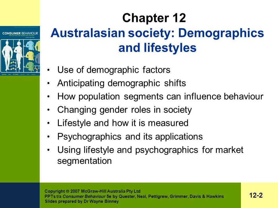Copyright  2007 McGraw-Hill Australia Pty Ltd PPTs t/a Consumer Behaviour 5e by Quester, Neal, Pettigrew, Grimmer, Davis & Hawkins Slides prepared by Dr Wayne Binney 12-2 Chapter 12 Australasian society: Demographics and lifestyles Use of demographic factors Anticipating demographic shifts How population segments can influence behaviour Changing gender roles in society Lifestyle and how it is measured Psychographics and its applications Using lifestyle and psychographics for market segmentation