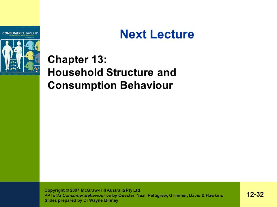 Copyright  2007 McGraw-Hill Australia Pty Ltd PPTs t/a Consumer Behaviour 5e by Quester, Neal, Pettigrew, Grimmer, Davis & Hawkins Slides prepared by Dr Wayne Binney 12-32 Next Lecture Chapter 13: Household Structure and Consumption Behaviour
