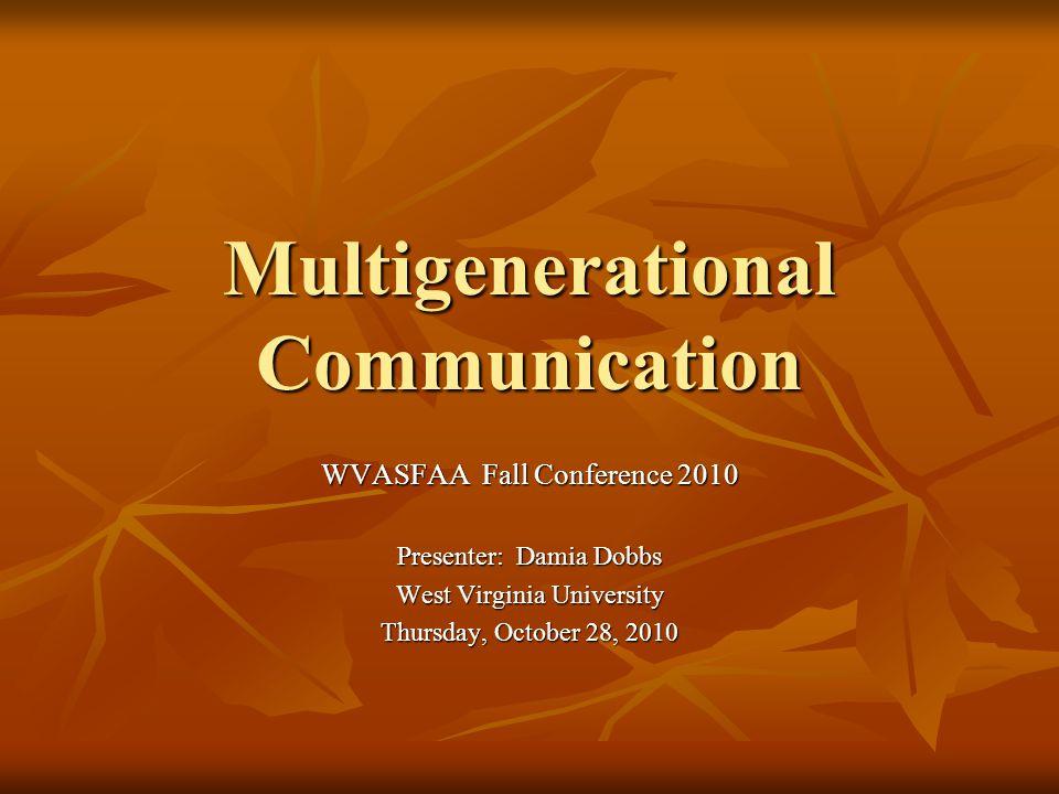 Multigenerational Communication WVASFAA Fall Conference 2010 Presenter: Damia Dobbs West Virginia University Thursday, October 28, 2010