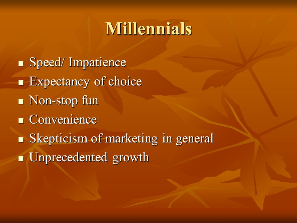Millennials Speed/ Impatience Speed/ Impatience Expectancy of choice Expectancy of choice Non-stop fun Non-stop fun Convenience Convenience Skepticism of marketing in general Skepticism of marketing in general Unprecedented growth Unprecedented growth