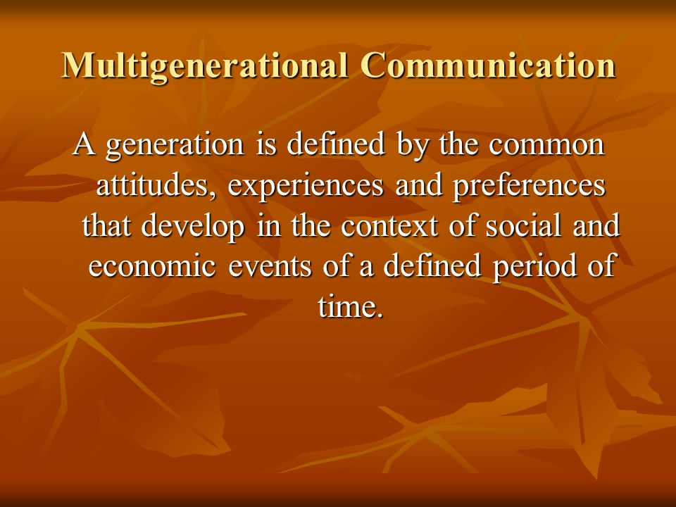 Multigenerational Communication A generation is defined by the common attitudes, experiences and preferences that develop in the context of social and economic events of a defined period of time.