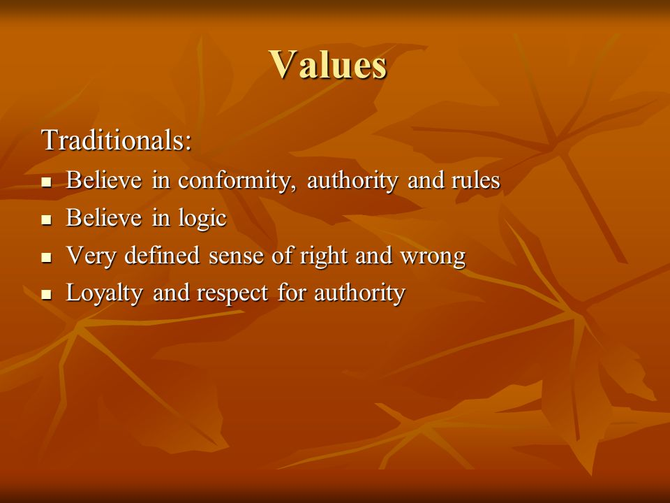 Values Traditionals: Believe in conformity, authority and rules Believe in conformity, authority and rules Believe in logic Believe in logic Very defined sense of right and wrong Very defined sense of right and wrong Loyalty and respect for authority Loyalty and respect for authority
