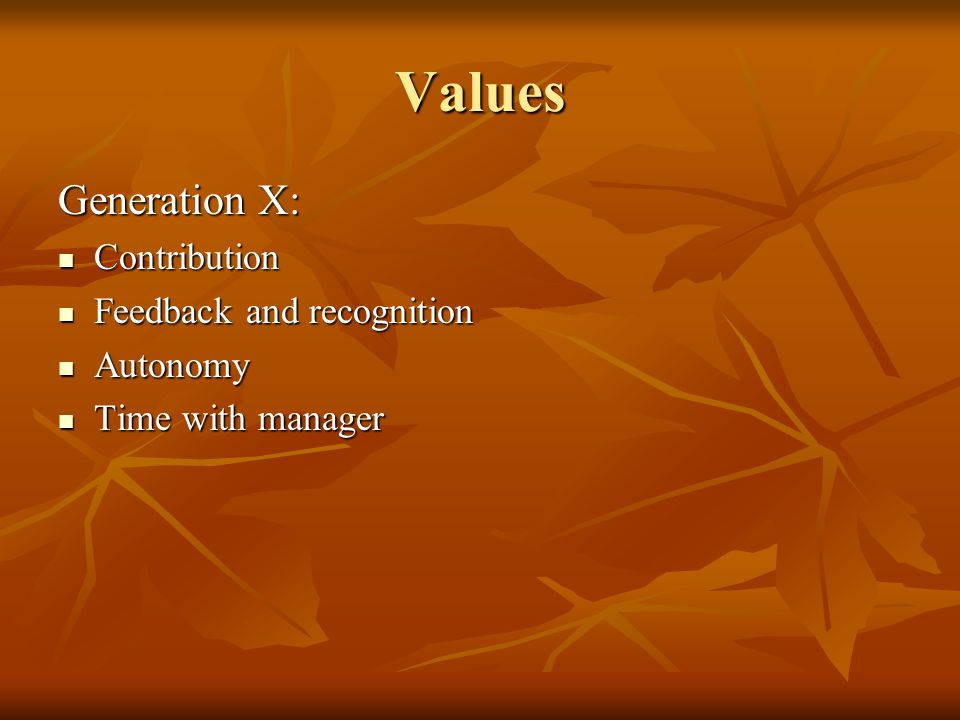 Values Generation X: Contribution Contribution Feedback and recognition Feedback and recognition Autonomy Autonomy Time with manager Time with manager