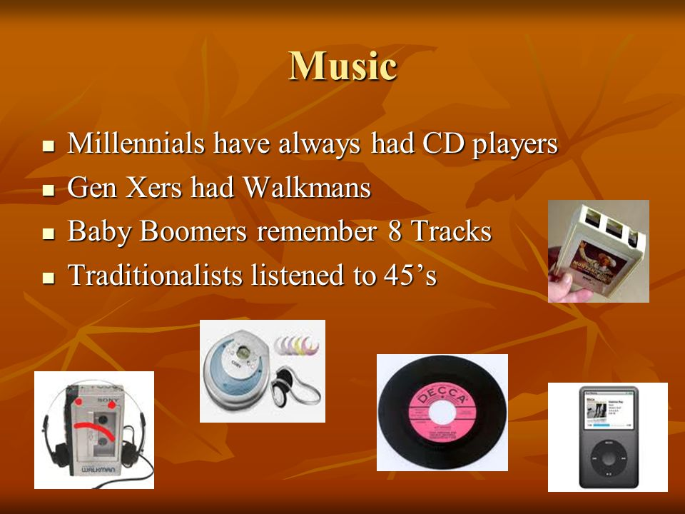 Music Millennials have always had CD players Millennials have always had CD players Gen Xers had Walkmans Gen Xers had Walkmans Baby Boomers remember 8 Tracks Baby Boomers remember 8 Tracks Traditionalists listened to 45's Traditionalists listened to 45's
