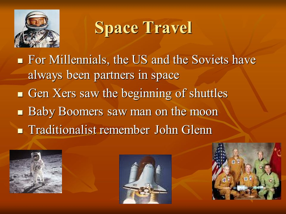 Space Travel For Millennials, the US and the Soviets have always been partners in space For Millennials, the US and the Soviets have always been partners in space Gen Xers saw the beginning of shuttles Gen Xers saw the beginning of shuttles Baby Boomers saw man on the moon Baby Boomers saw man on the moon Traditionalist remember John Glenn Traditionalist remember John Glenn