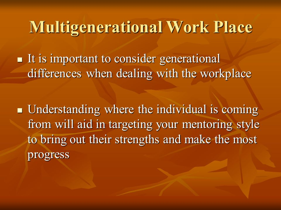 Multigenerational Work Place It is important to consider generational differences when dealing with the workplace It is important to consider generational differences when dealing with the workplace Understanding where the individual is coming from will aid in targeting your mentoring style to bring out their strengths and make the most progress Understanding where the individual is coming from will aid in targeting your mentoring style to bring out their strengths and make the most progress