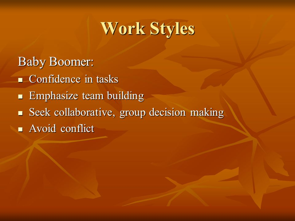 Work Styles Baby Boomer: Confidence in tasks Confidence in tasks Emphasize team building Emphasize team building Seek collaborative, group decision making Seek collaborative, group decision making Avoid conflict Avoid conflict