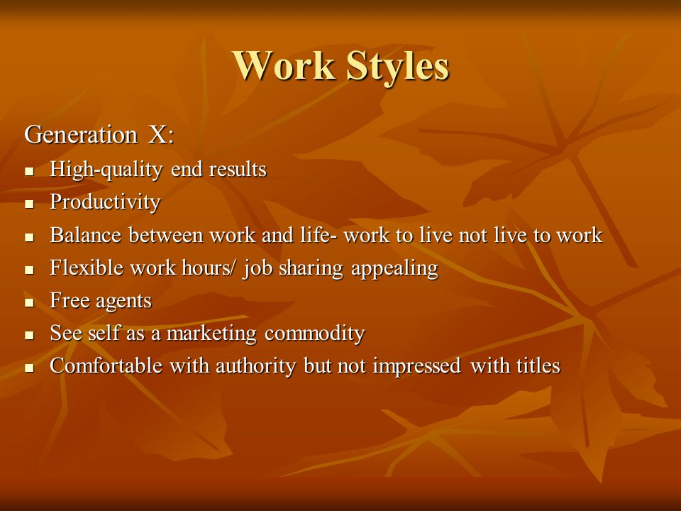 Work Styles Generation X: High-quality end results High-quality end results Productivity Productivity Balance between work and life- work to live not live to work Balance between work and life- work to live not live to work Flexible work hours/ job sharing appealing Flexible work hours/ job sharing appealing Free agents Free agents See self as a marketing commodity See self as a marketing commodity Comfortable with authority but not impressed with titles Comfortable with authority but not impressed with titles