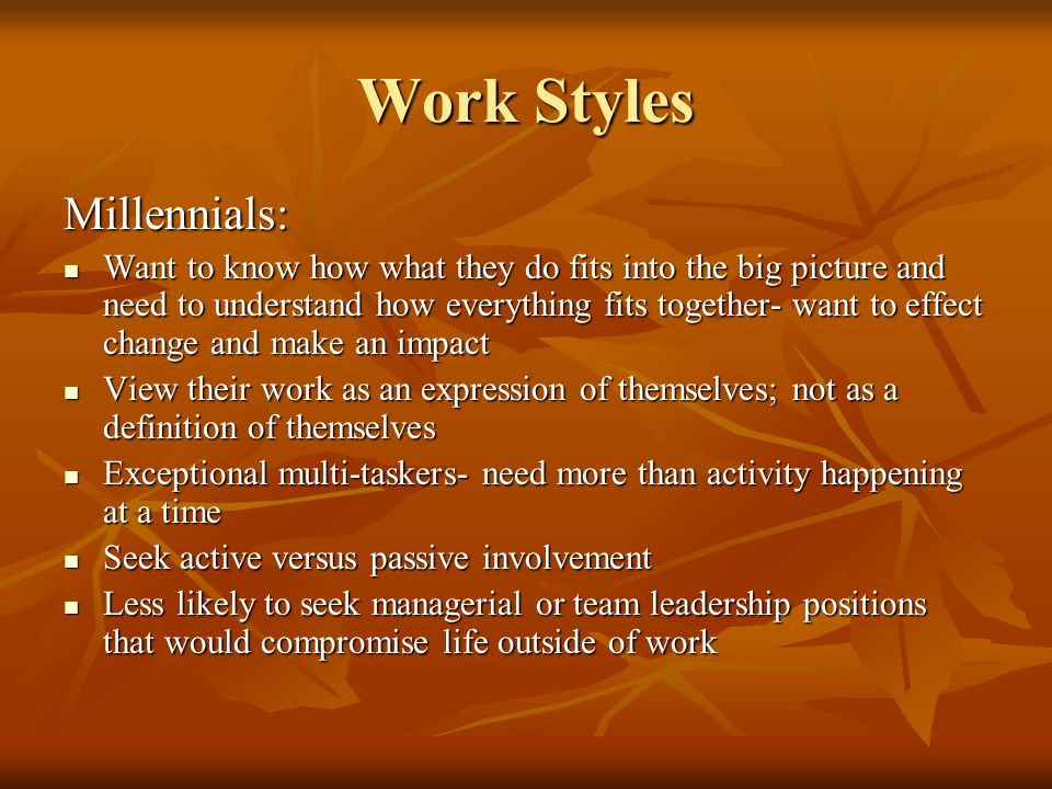 Work Styles Millennials: Want to know how what they do fits into the big picture and need to understand how everything fits together- want to effect change and make an impact Want to know how what they do fits into the big picture and need to understand how everything fits together- want to effect change and make an impact View their work as an expression of themselves; not as a definition of themselves View their work as an expression of themselves; not as a definition of themselves Exceptional multi-taskers- need more than activity happening at a time Exceptional multi-taskers- need more than activity happening at a time Seek active versus passive involvement Seek active versus passive involvement Less likely to seek managerial or team leadership positions that would compromise life outside of work Less likely to seek managerial or team leadership positions that would compromise life outside of work