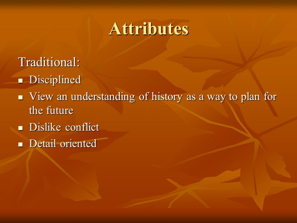 Attributes Traditional: Disciplined Disciplined View an understanding of history as a way to plan for the future View an understanding of history as a way to plan for the future Dislike conflict Dislike conflict Detail oriented Detail oriented