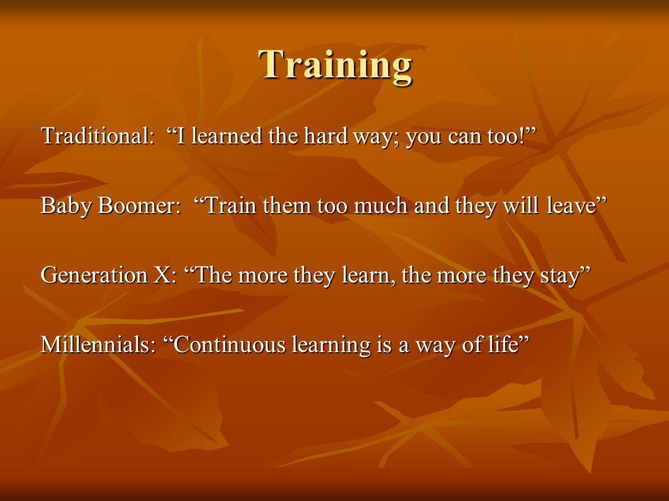 Training Traditional: I learned the hard way; you can too! Baby Boomer: Train them too much and they will leave Generation X: The more they learn, the more they stay Millennials: Continuous learning is a way of life