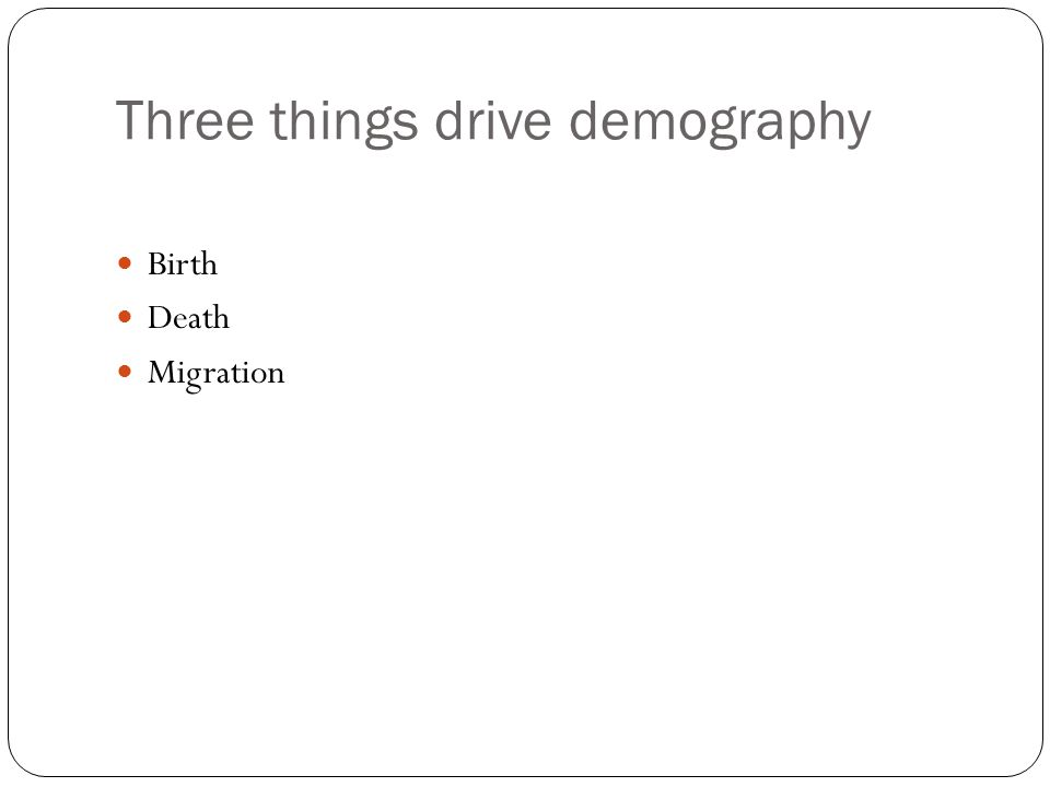 Three things drive demography Birth Death Migration