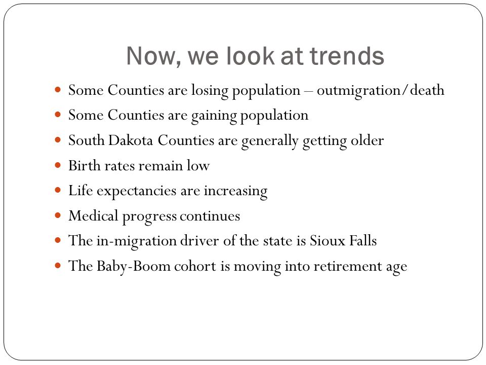 Now, we look at trends Some Counties are losing population – outmigration/death Some Counties are gaining population South Dakota Counties are generally getting older Birth rates remain low Life expectancies are increasing Medical progress continues The in-migration driver of the state is Sioux Falls The Baby-Boom cohort is moving into retirement age