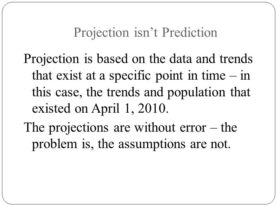 Projection isn't Prediction Projection is based on the data and trends that exist at a specific point in time – in this case, the trends and population that existed on April 1, 2010.