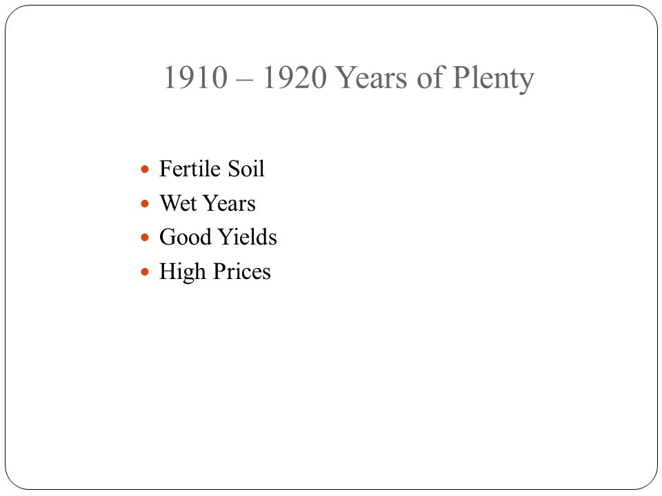1910 – 1920 Years of Plenty Fertile Soil Wet Years Good Yields High Prices