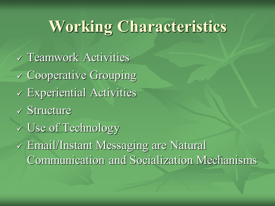 Working Characteristics Teamwork Activities Teamwork Activities Cooperative Grouping Cooperative Grouping Experiential Activities Experiential Activities Structure Structure Use of Technology Use of Technology Email/Instant Messaging are Natural Communication and Socialization Mechanisms Email/Instant Messaging are Natural Communication and Socialization Mechanisms