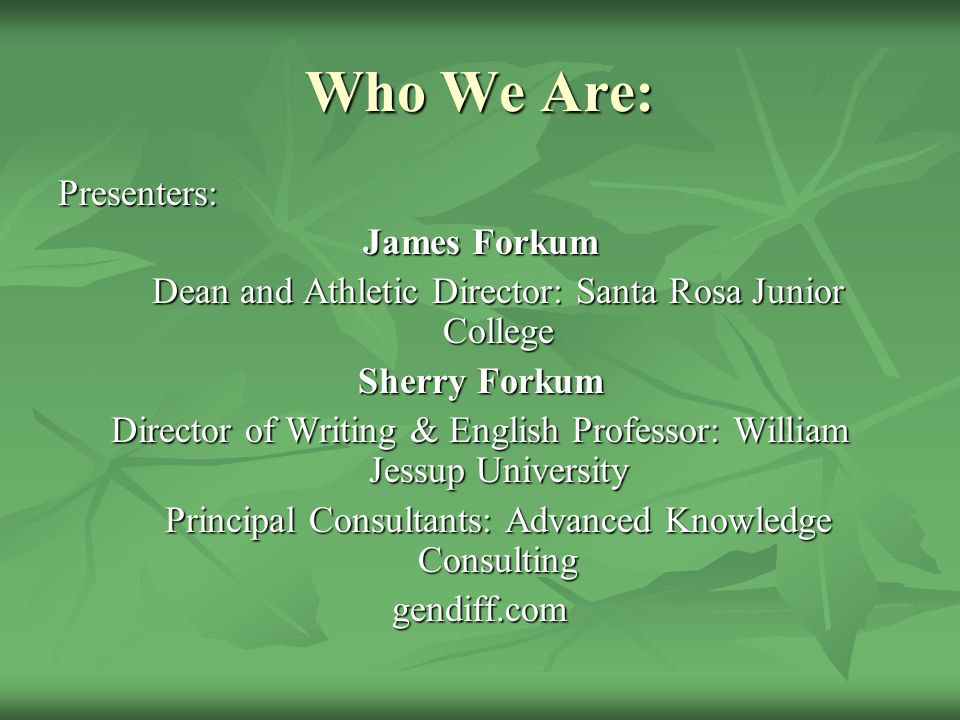 Who We Are: Presenters: James Forkum Dean and Athletic Director: Santa Rosa Junior College Sherry Forkum Director of Writing & English Professor: William Jessup University Principal Consultants: Advanced Knowledge Consulting gendiff.com