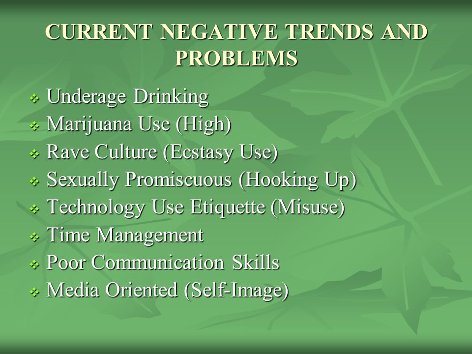 CURRENT NEGATIVE TRENDS AND PROBLEMS  Underage Drinking  Marijuana Use (High)  Rave Culture (Ecstasy Use)  Sexually Promiscuous (Hooking Up)  Technology Use Etiquette (Misuse)  Time Management  Poor Communication Skills  Media Oriented (Self-Image)