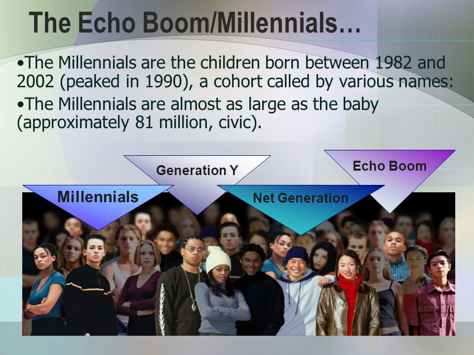 The Echo Boom/Millennials… The Millennials are the children born between 1982 and 2002 (peaked in 1990), a cohort called by various names: The Millennials are almost as large as the baby (approximately 81 million, civic).
