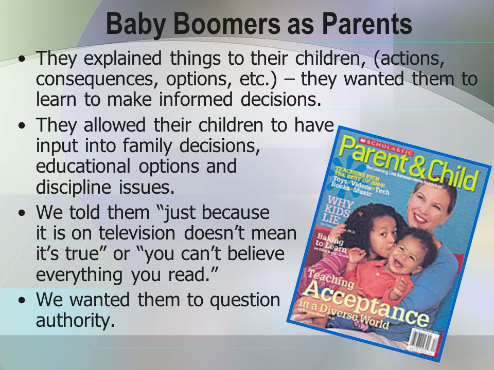 Baby Boomers as Parents They explained things to their children, (actions, consequences, options, etc.) – they wanted them to learn to make informed decisions.