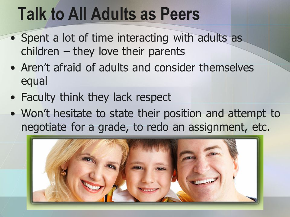 Talk to All Adults as Peers Spent a lot of time interacting with adults as children – they love their parents Aren't afraid of adults and consider themselves equal Faculty think they lack respect Won't hesitate to state their position and attempt to negotiate for a grade, to redo an assignment, etc.
