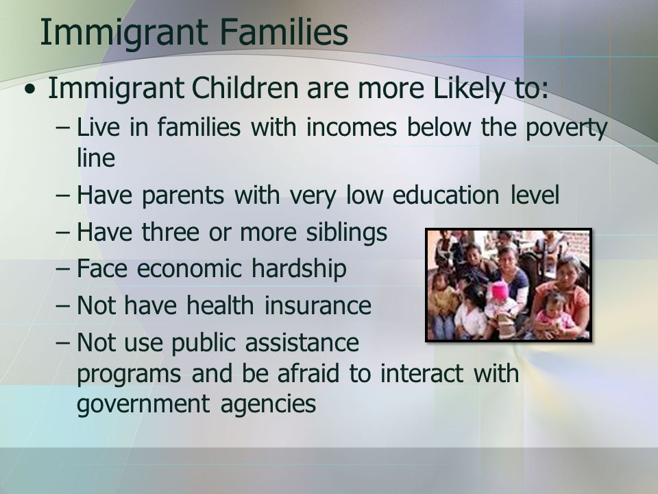 Immigrant Families Immigrant Children are more Likely to: –Live in families with incomes below the poverty line –Have parents with very low education level –Have three or more siblings –Face economic hardship –Not have health insurance –Not use public assistance programs and be afraid to interact with government agencies